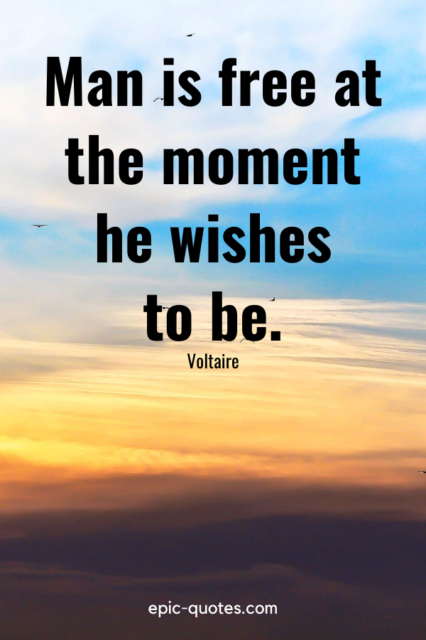 """""""Man is free at the moment he wishes to be."""" -Voltaire"""