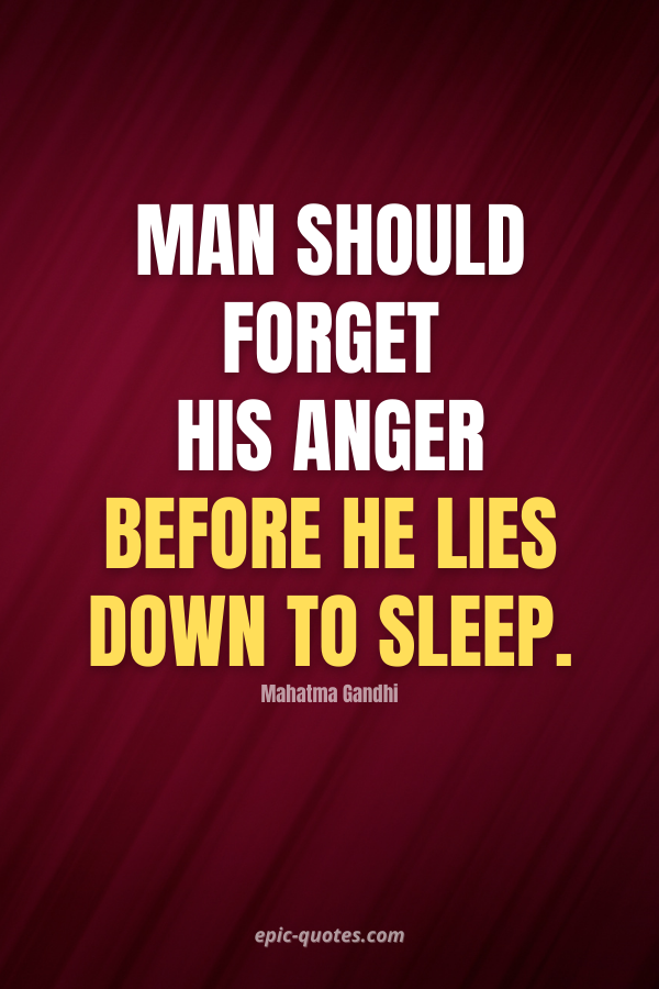 Man should forget his anger before he lies down to sleep. -Mahatma Gandhi
