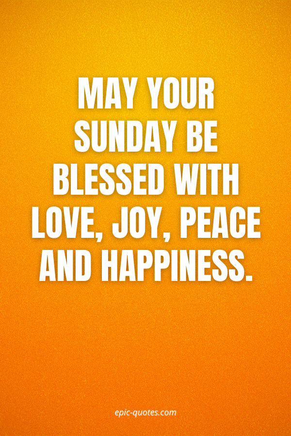 May your Sunday be blessed with love, joy, peace and happiness.