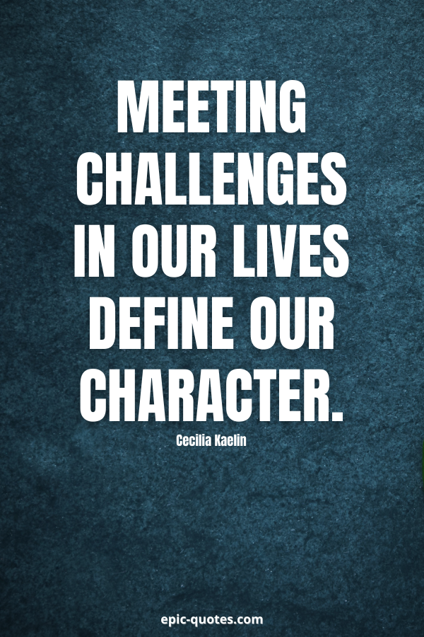 Meeting challenges in our lives define our character. -Cecilia Kaelin
