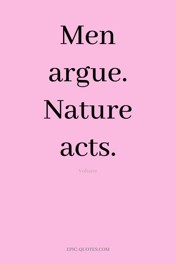 Men argue. Nature acts. -Voltaire