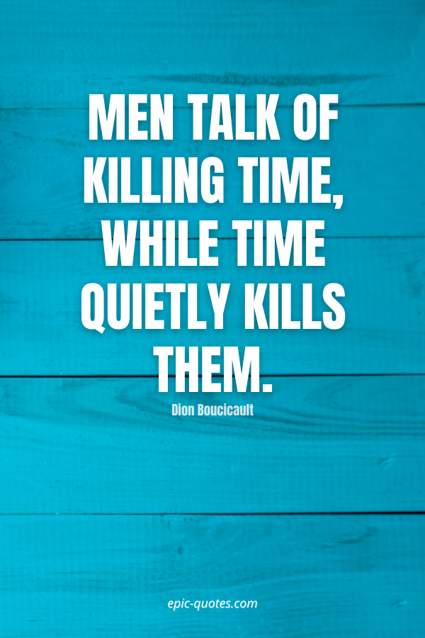 Men talk of killing time, while time quietly kills them. -Dion Boucicault
