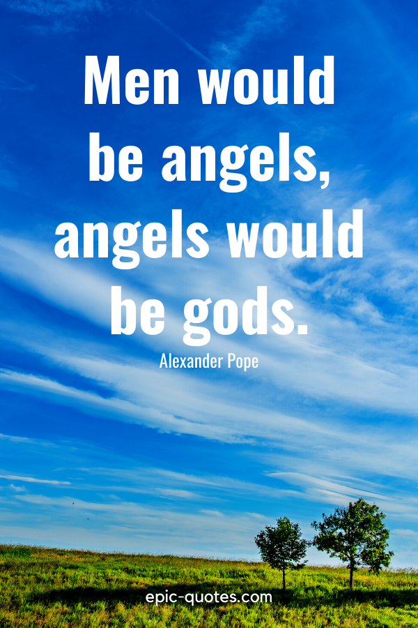 """""""Men would be angels, angels would be gods."""" -Alexander Pope"""