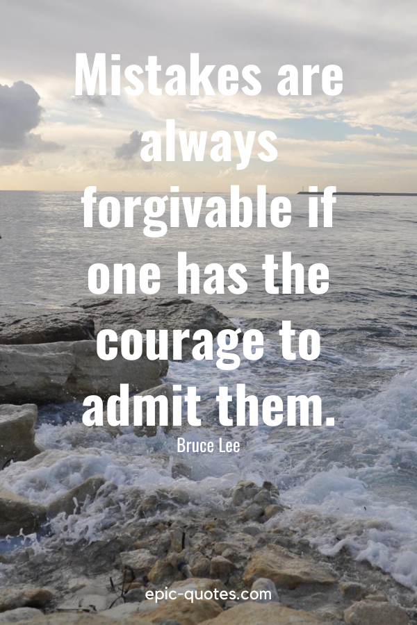 """""""Mistakes are always forgivable if one has the courage to admit them.""""-Bruce Lee"""