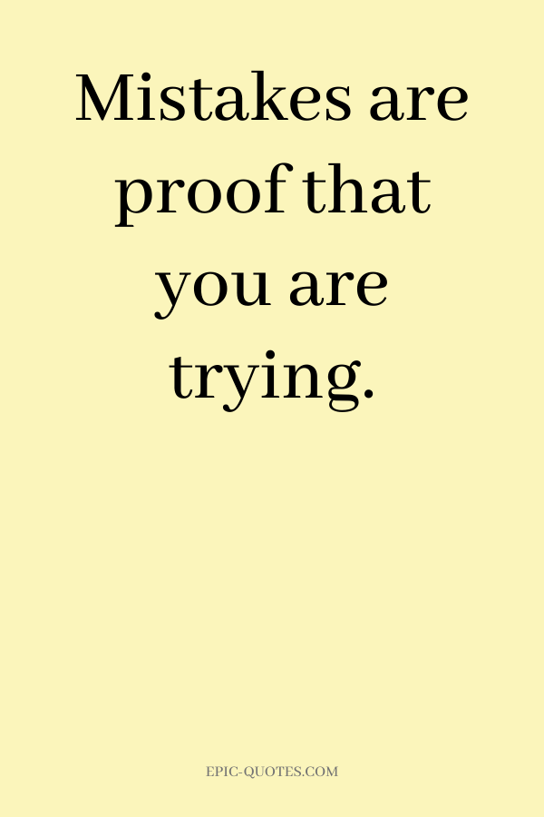Mistakes are proof that you are trying.