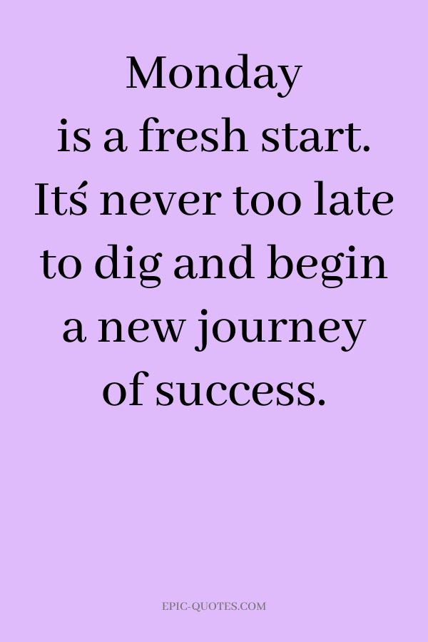 Monday is a fresh start. It´s never too late to dig and begin a new journey of success.
