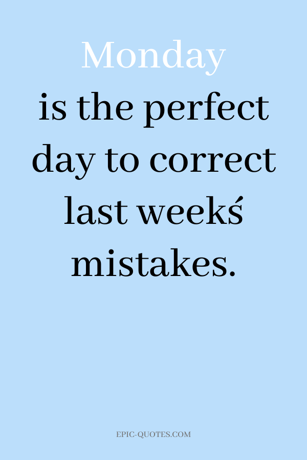 Monday is the perfect day to correct last week´s mistakes.
