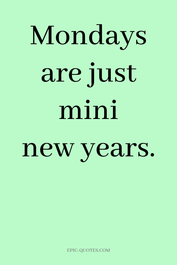 Mondays are just mini new years.