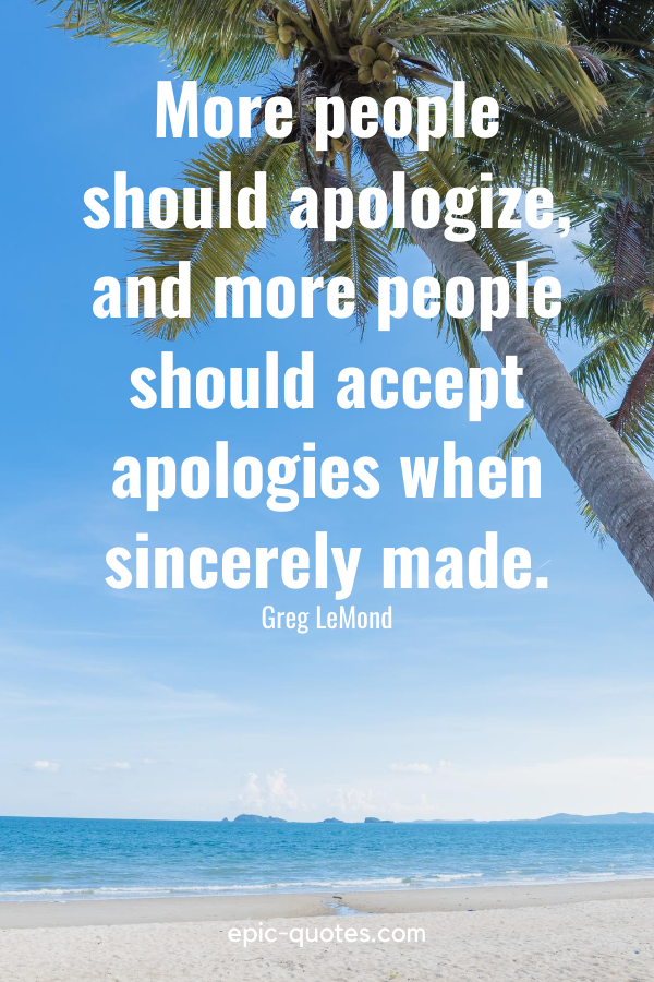 """""""More people should apologize, and more people should accept apologies when sincerely made."""" -Greg LeMond"""