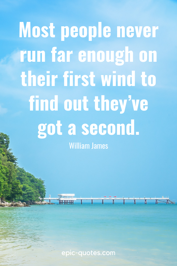 """""""Most people never run far enough on their first wind to find out they've got a second.""""-William James"""