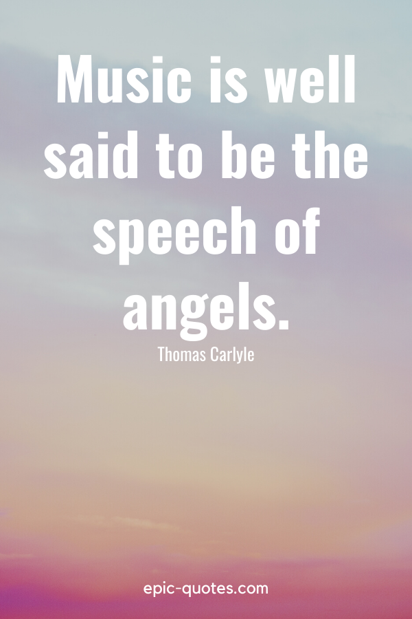 """""""Music is well said to be the speech of angels."""" -Thomas Carlyle"""