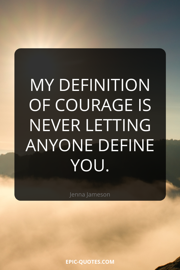 My definition of courage is never letting anyone define you. -Jenna Jameson