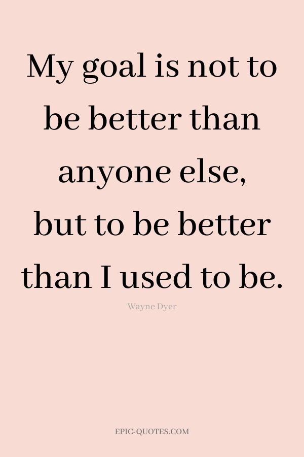 My goal is not to be better than anyone else, but to be better than I used to be. -Wayne Dyer