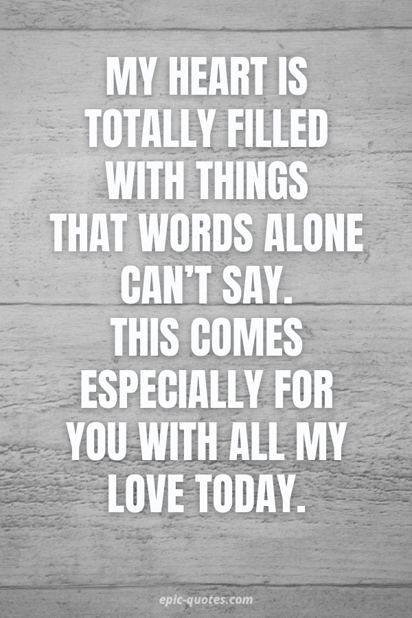 My heart is totally filled with things that words alone can't say. This comes especially for you with all my love today.