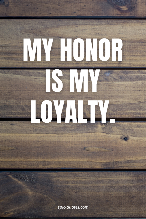 My honor is my loyalty.