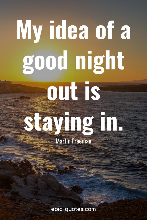 """""""My idea of a good night out is staying in."""" -Martin Freeman"""
