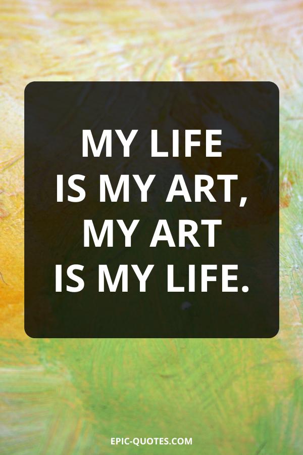 My life is my art, My art is my life