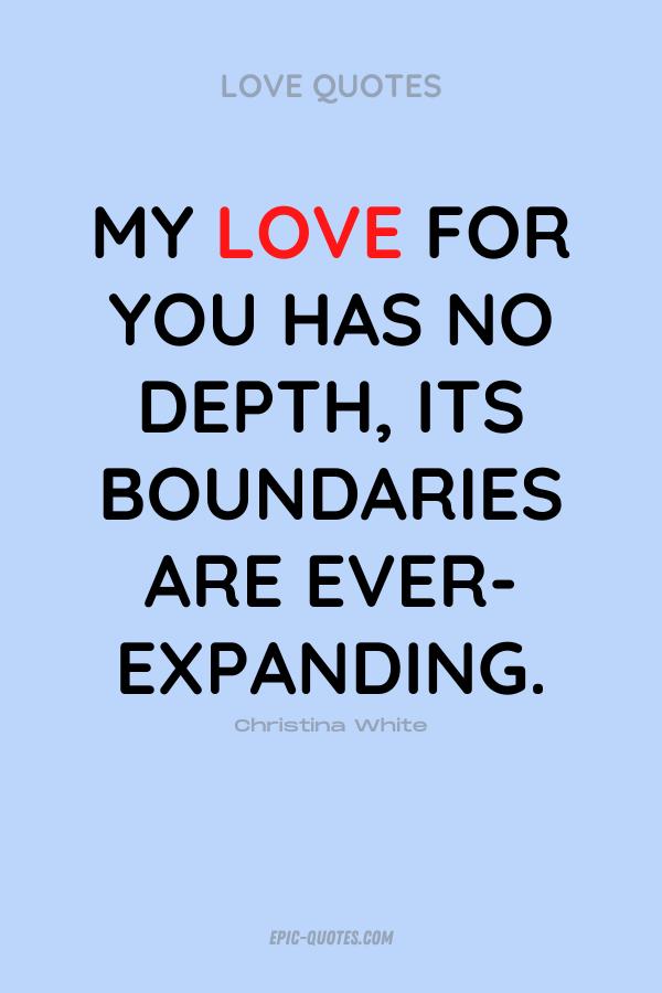 My love for you has no depth, its boundaries are ever-expanding. Christina White