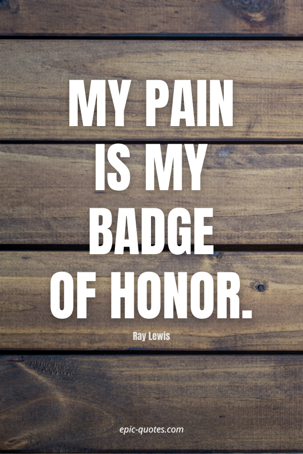 My pain is my badge of honor. -Ray Lewis