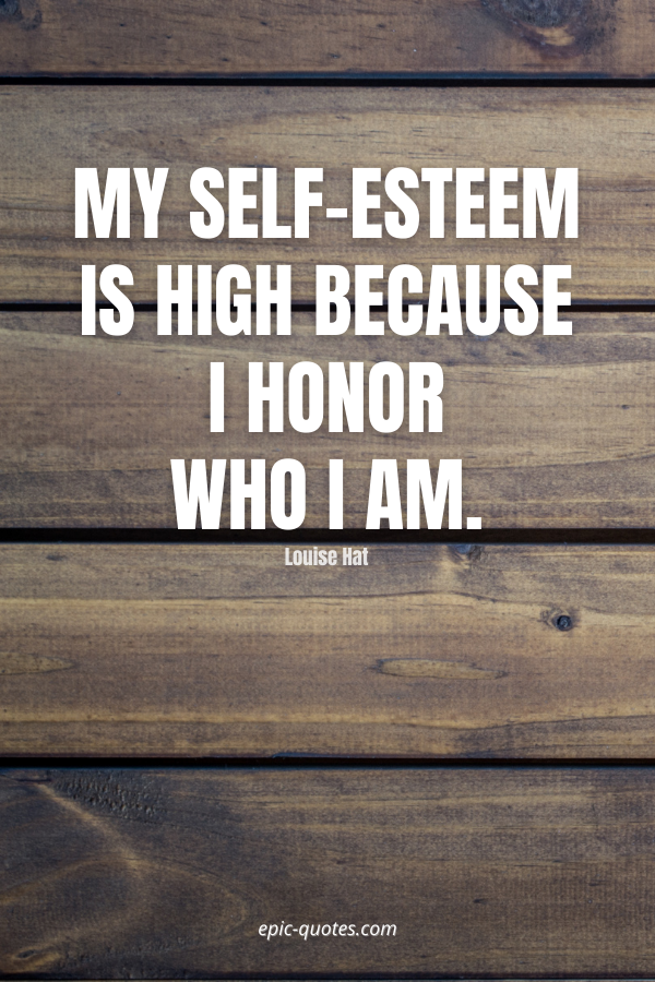 My self-esteem is high because I honor who I am. -Louise Hat
