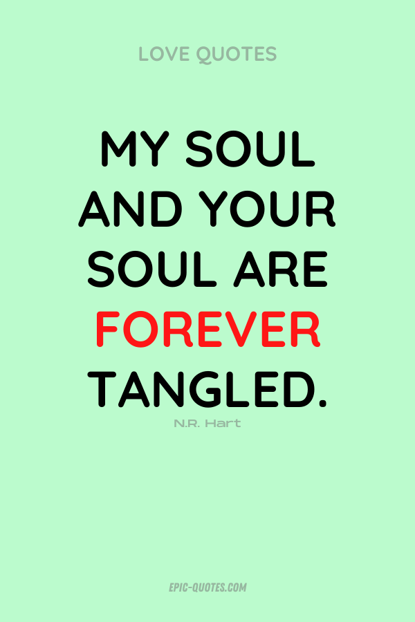 My soul and your soul are forever tangled. N.R. Hart