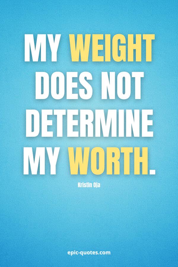 My weight does not determine my worth. -Kristin Oja
