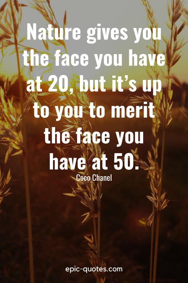 """""""Nature gives you the face you have at 20, but it's up to you to merit the face you have at 50."""" -Coco Chanel"""
