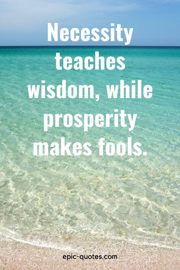 """Necessity teaches wisdom, while prosperity makes fools."""