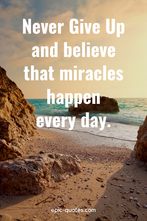 """""""Never Give Up and believe that miracles happen every day."""""""
