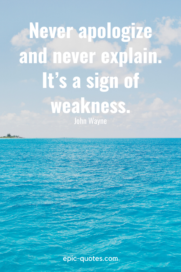 """""""Never apologize and never explain-it's a sign of weakness."""" -John Wayne"""