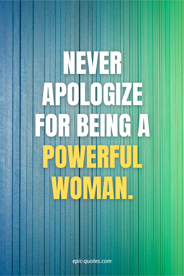 Never apologize for being a powerful woman.