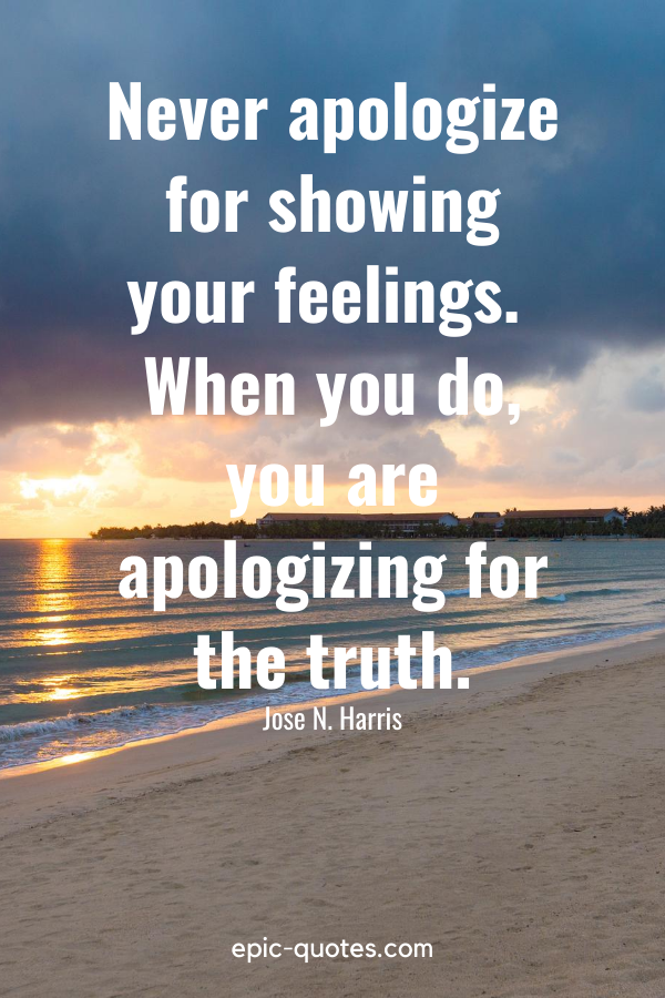 """""""Never apologize for showing your feelings. When you do, you are apologizing for the truth."""" -Jose N. Harris"""