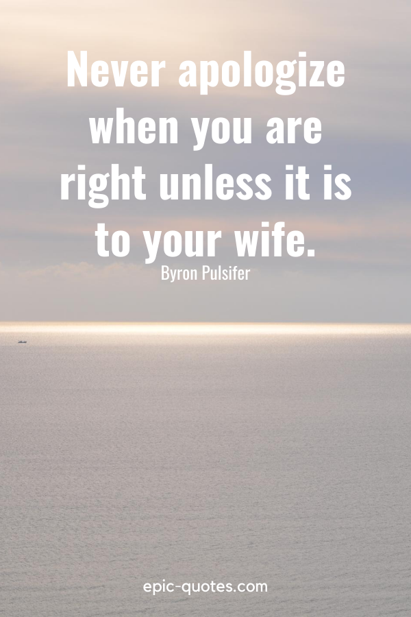 """""""Never apologize when you are right unless it is to your wife."""" -Byron Pulsifer"""