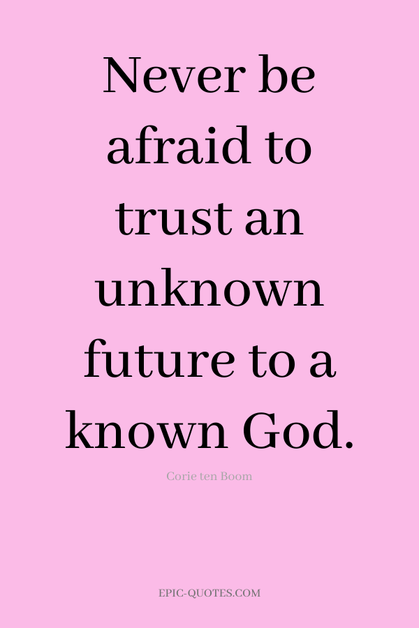Never be afraid to trust an unknown future to a known God. -Corie ten Boom