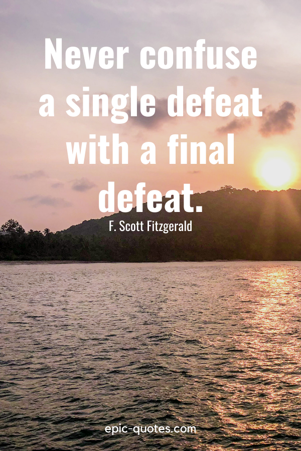 """""""Never confuse a single defeat with a final defeat.""""-F. Scott Fitzgerald"""