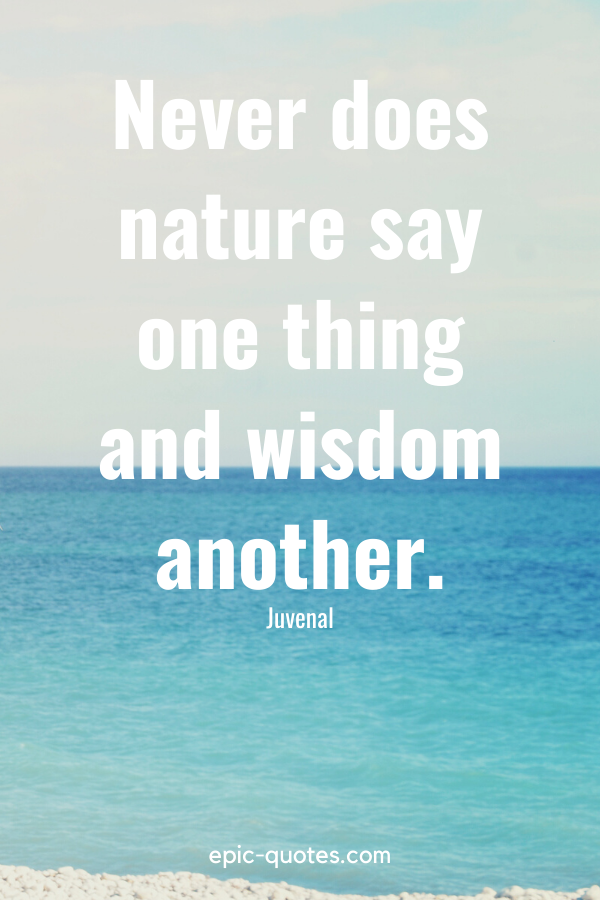 """""""Never does nature say one thing and wisdom another."""" -Juvenal"""
