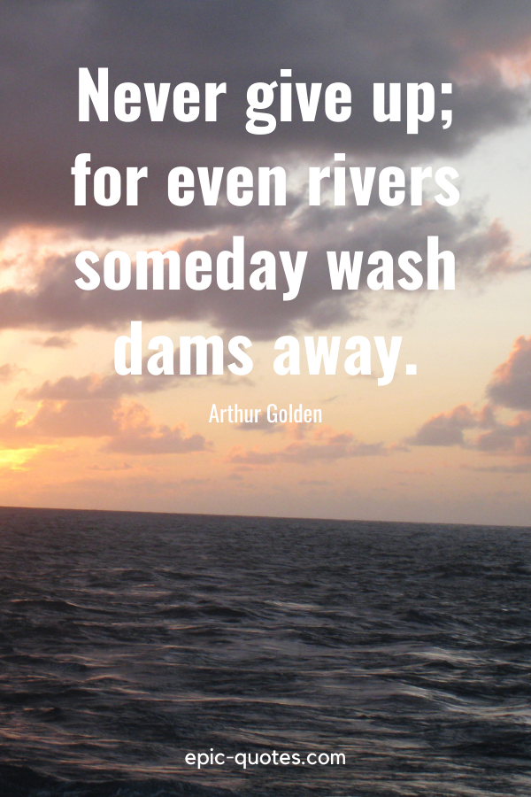 """""""Never give up; for even rivers someday wash dams away.""""-Arthur Golden"""