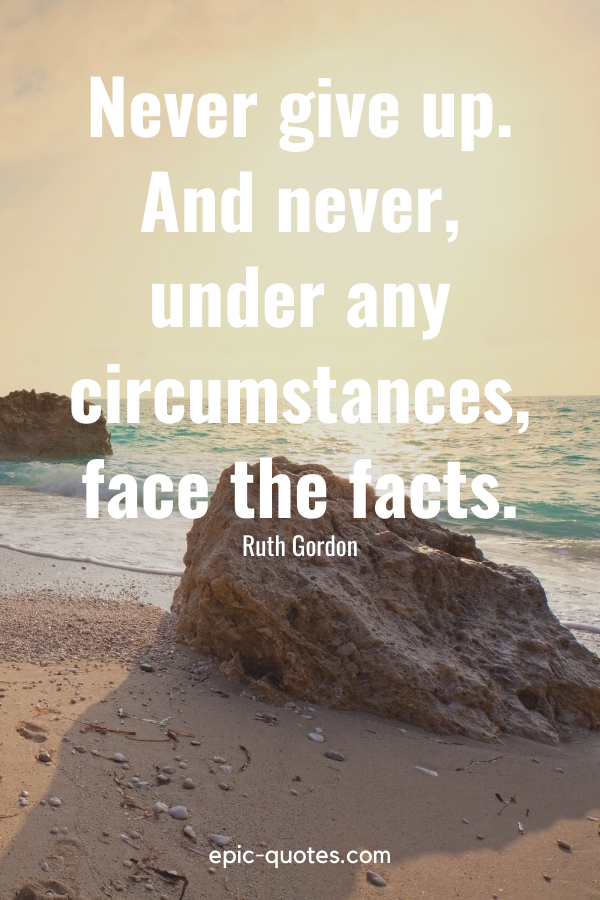 """""""Never give up. And never, under any circumstances, face the facts.""""-Ruth Gordon"""