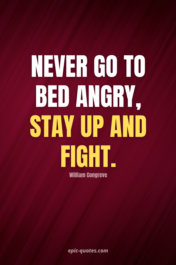 Never go to bed angry, stay up and fight. -William Congreve