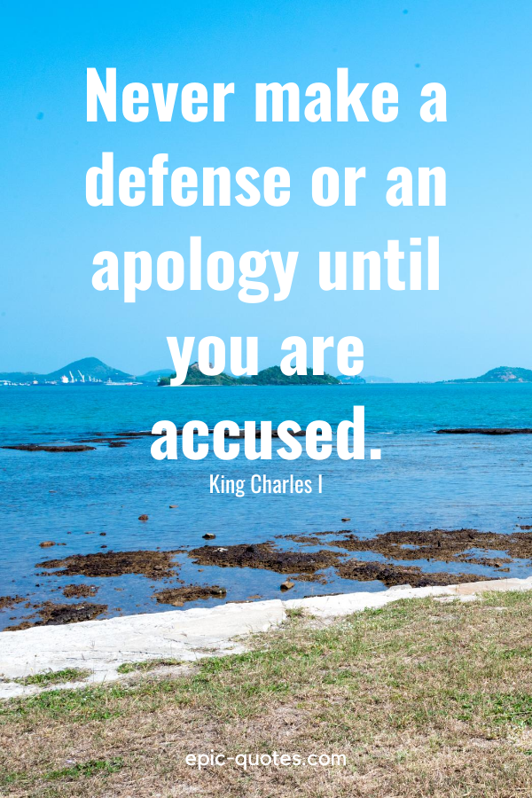 """""""Never make a defense or an apology until you are accused."""" -King Charles I"""