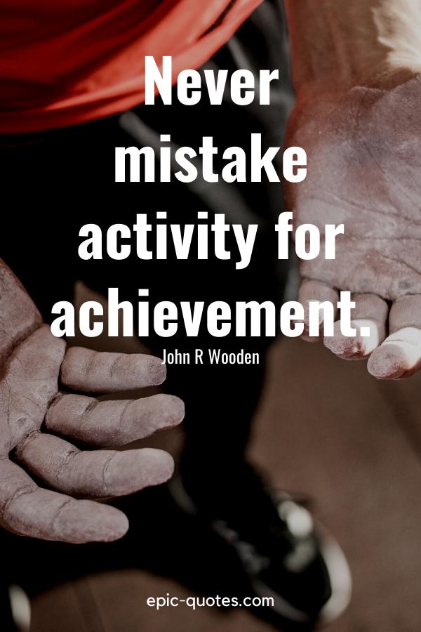 """Never mistake activity for achievement."" -John R Wooden"
