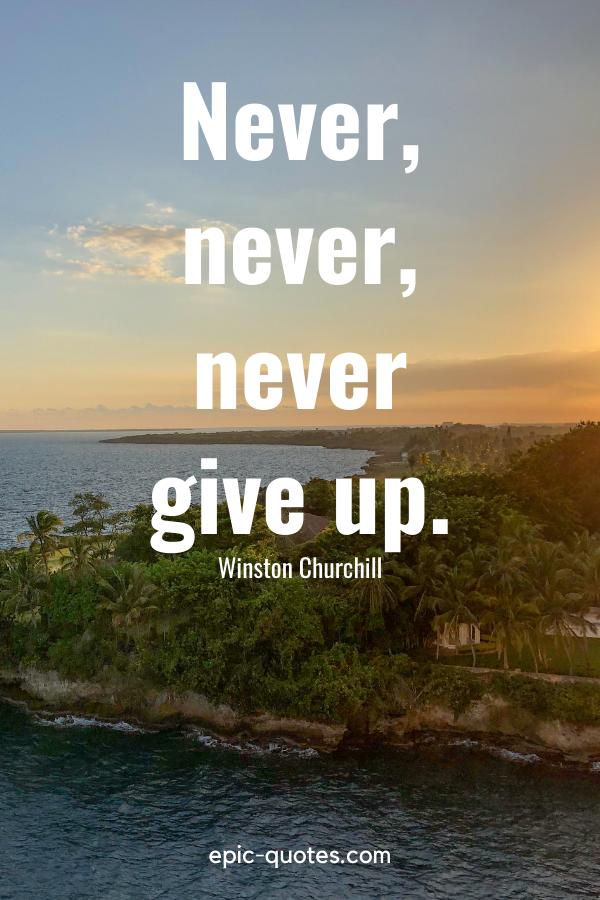 """Never, never, never give up.""-Winston Churchill"