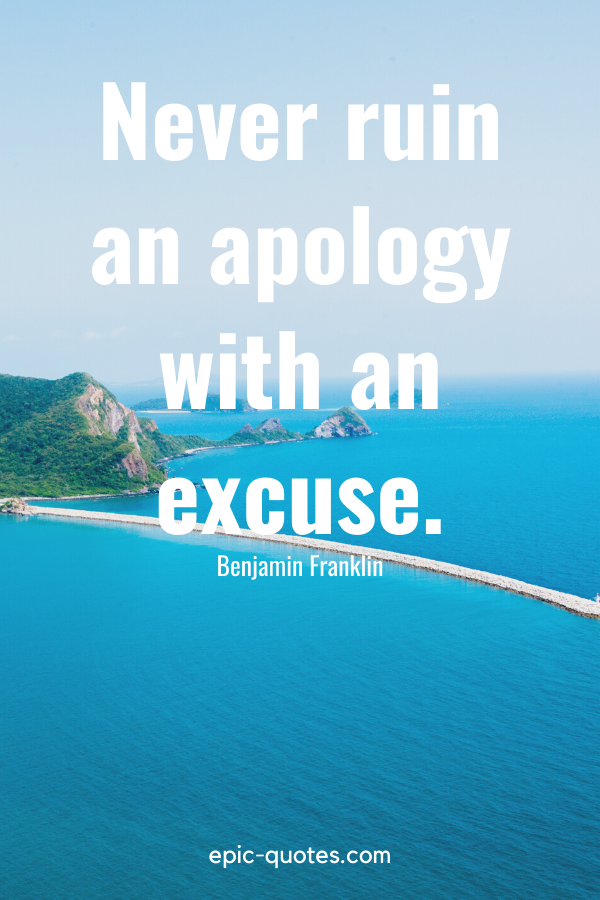 """""""Never ruin an apology with an excuse."""" -Benjamin Franklin"""