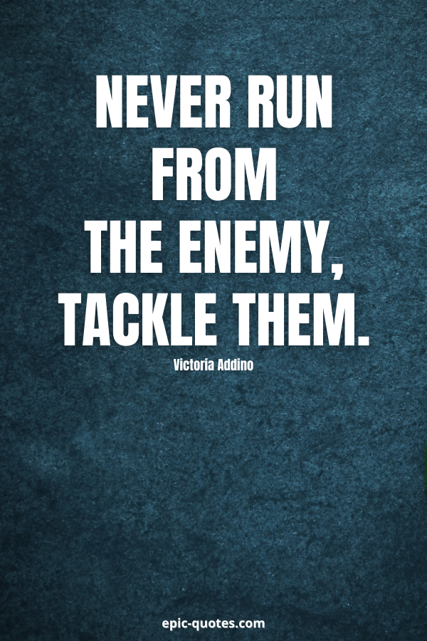 Never run from the enemy, tackle them. -Victoria Addino