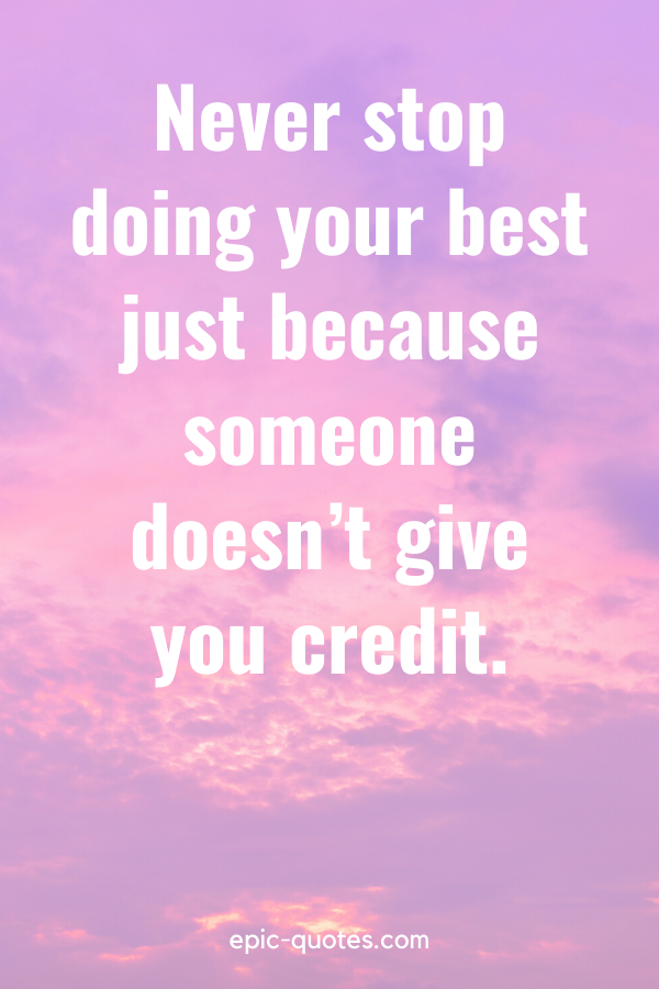 """""""Never stop doing your best just because someone doesn't give you credit."""""""