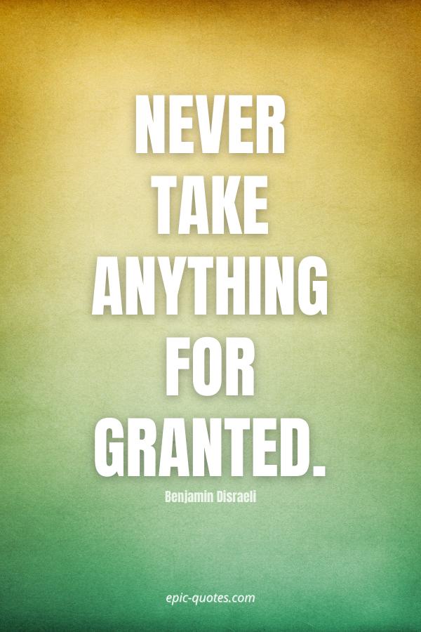 Never take anything for granted. -Benjamin Disraeli