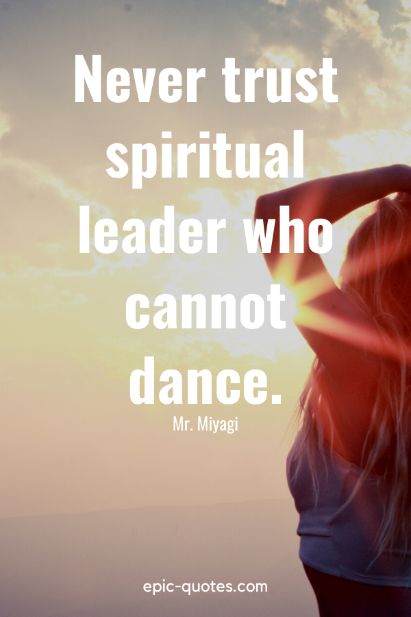 """Never trust spiritual leader who cannot dance."" -Mr. Miyagi"