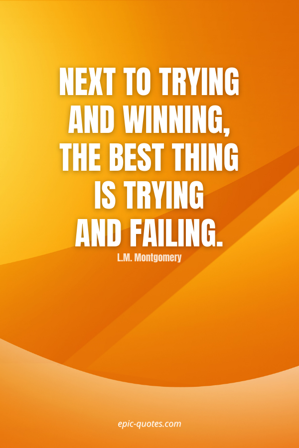 Next to trying and winning, the best thing is trying and failing. -L.M. Montgomery