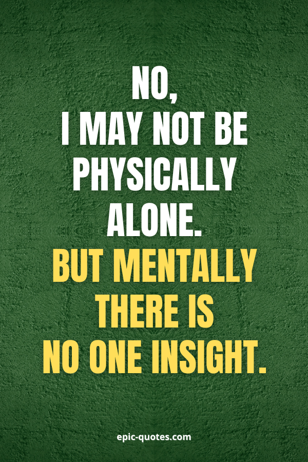 No, I may not be physically alone. But mentally there is no one insight.
