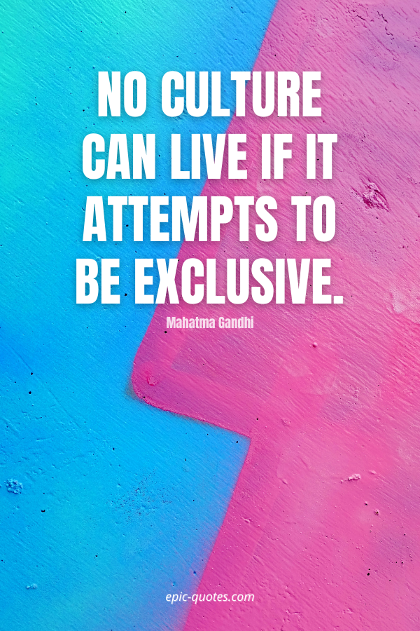 No culture can live if it attempts to be exclusive. -Mahatma Gandhi
